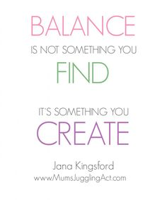 Find More Balance, good life balance, balance is not something you find it's something you create