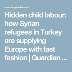 Hidden child labour: how Syrian refugees in Turkey are supplying Europe with fast fashion | Guardian Sustainable Business | The Guardian