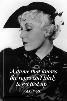 """""""A dame that knows the ropes isn't likely to get tied up."""" - Mae West"""