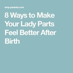 8 Ways to Make Your Lady Parts Feel Better After Birth