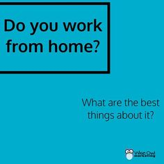 Do you work from home? If so what are the best things about working from home?
