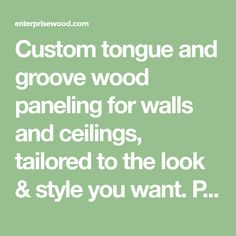 Custom tongue and groove wood paneling for walls and ceilings, tailored to the look & style you want. Pine paneling, cedar & many hardwood species. Tongue And Groove Panelling, Ship Lap Walls, Wood Paneling, Look Fashion, Ceilings, Hardwood, Pine, Backsplash, Style