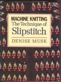 Machine Knitting: The Technique of Slipstitch: Amazon.co.uk: Denise Musk: Books
