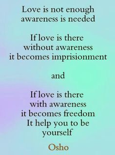 ". if love is there with awareness it becomes a freedom. It helps you to be yourself."" ~ Osho"