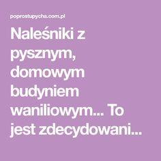 Naleśniki z pysznym, domowym budyniem waniliowym... To jest zdecydowanie to na co dzisiaj miałam ochotę na kolację. Jak dla mnie są genialne w smaku, pięknie pachną wanilią. Koniecznie wypróbuj! Polish Recipes, Food And Drinks, Polish Food Recipes