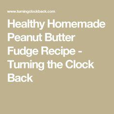 Healthy Homemade Peanut Butter Fudge Recipe - Turning the Clock Back
