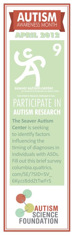 Participate in Autism Research    The Seaver Autism Center is seeking to identify factors influencing the timing of diagnoses in individuals with ASDs. Fill out this brief survey http://columbia.qualtrics.com/SE/?SID=SV_6Kyzz8ddZtTwFrS