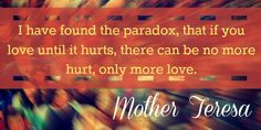 I have found the paradox, that if you love until it hurts, there . Mother Theresa Quotes, Mother Teresa, Quotes To Live By, Me Quotes, Live Life Happy, Unconditional Love, Paradox, Love Words, Quotable Quotes