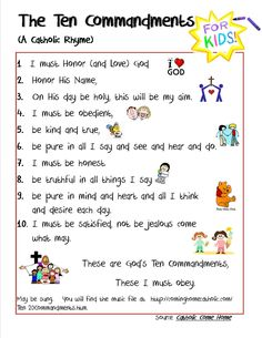 catholic 10 commandments for kids.  Credit to this site for the original version  http://cominghomecatholic.com/Ten%20Commandments.htm    you can find the music file to sing to the little ones there.  Page done by yours truly as I kept finding only protestant versions  on other catholic pinners sites.  Hope this gets around.   If you wantto  watch a good video explaining the differnces -  http://www.youtube.com/watch?feature=player_embedded=gyxkUaWLosA