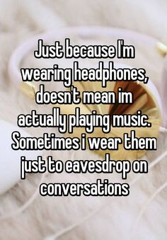 """Just because I'm wearing headphones, doesn't mean im actually playing music. Sometimes i wear them just to eavesdrop on conversations"""