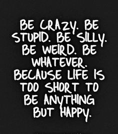 be crazy be stupid be silly be weird be whatever because life is too short to be anything but happy