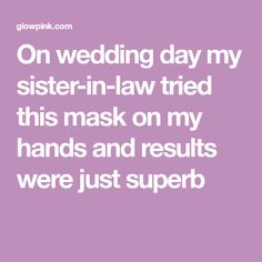 On wedding day my sister-in-law tried this mask on my hands and results were just superb