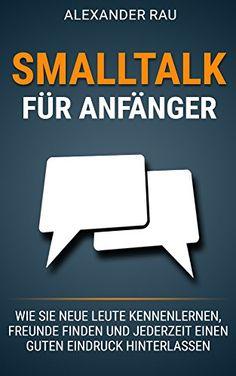 Smalltalk für Anfänger: Wie Sie neue Leute kennenlernen, Freunde finden und jederzeit einen guten Eindruck hinterlassen (Small Talk, Kennenlernen, Selbstbewusstsein, ... Schüchtern, Ausstrahlung, Networking)