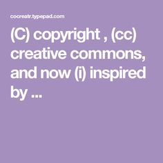 (C) copyright , (cc) creative commons, and now (i) inspired by ...