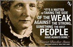 """""""It's a matter of taking the side of the weak against the strong, something that the best people have always done."""" - Harriet Beecher Stowe, Abolitionist author of 'Uncle Tom's Cabin' Pro Life Quotes, Lit Quotes, Harriet Beecher Stowe, Uncle Toms Cabin, Life Is Precious, Choose Life, Women In History, Historical Fiction, Psalm 139"""