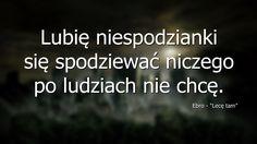 """Lubię niespodzianki, się spodziewać niczego po ludziach nie chcę. Cytat z utworu pt. """"Lecę tam"""" autorstwa Ebro.  http://facebook.com/ebrooficjalnie  #quote #quotes #cytat #cytaty #muzyka #smutne #miłość #ludzie #friendship #love #life"""