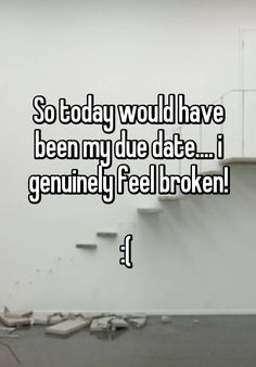 So today would have been my due date.... i genuinely feel broken! :(