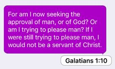 Galatians 1:10: For am I now seeking the approval of man, or of God? Or am I trying to please man? If I were still trying to please man, I would not be a servant of Christ.