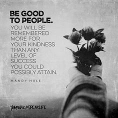 """Be good to people. You will be remembered more for your kindness than any level of success you could possibly attain. Great Quotes, Quotes To Live By, Me Quotes, Motivational Quotes, Inspirational Quotes, Cool Words, Wise Words, Mantra, Tobymac Speak Life"