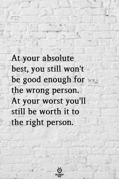 At Your Absolute Best, You Still Won't Be Good Enough For The Wrong Person - Relationship Quotes - At Your Absolute Best, You Still Won't Be Good Enough For The Wrong Person Wisdom Quotes, True Quotes, Great Quotes, Quotes To Live By, Motivational Quotes, Inspirational Quotes, Qoutes, Wrong Person, Relationship Rules