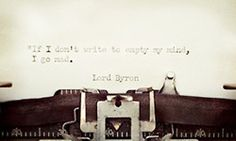 'If I don't write to empty my mind, I go mad.' - Lord Byron