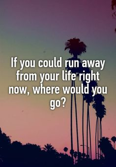 If you could run away from your life right now, where would you go?