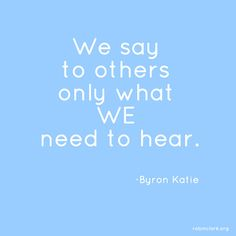 We say to others only what WE need to hear.