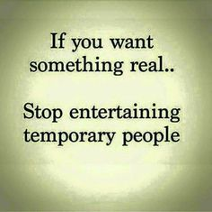 If you want something real... stop entertaining temporary people