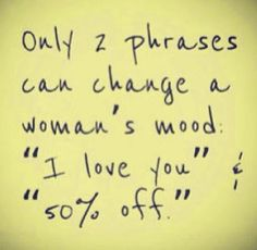 """Only 2 phrases can change a woman's mood: """"I love you"""" & """"50% off"""" :)"""