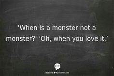 'When is a monster not a monster?'Oh,when you love it.'