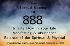 Spiritual Meaning of 888. When you see 888, this number there is flow in your life, a beautiful energy is circulating around you. This is the sign of abundance, either in the form of money or in the form of friends and family. Duality, infinity, as above-so below, an even exchange of energy for money, money is coming into your life, balance, a repeating cycle, abundance.  http://www.intuitivejournal.com/spiritual-meaning-of-888/