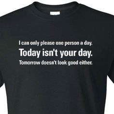 555a3921e53 Funny T Shirt Collection owner. Follow. I Can Only Please One Person a Day.  Today isn t Your Day.