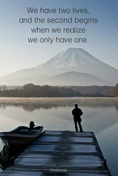 """We have two lives, and the second begins when we realize we only have one.""  ― Confucius.  Life quote. click on this image to see the biggest selection of inspirational quotes on the net."