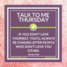 Talk To Me Thursday - If you don't love yourself, you'll always be chasing after people who don't love you either.