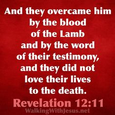 This passage of scripture is an ironic and beautiful contrast to Rev,13:7-8, and Daniel,7:25, which speak of the devil making war against the saints (all believers), wearing them down and overcoming them. In reality the saints conquer and overcome the dragon by the blood of Jesus and by the word of their testimony, who Jesus is and what He has done for them, even willing to die for that truth by His grace. Even though most of us here in the U.S. don't have to live in the fear of being killed, to Come Unto Me, Revelation 12, Overcome The World, Jesus Quotes, In The Flesh, Grief, Devil, Blood