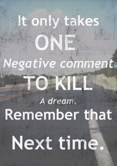 It only take one negative comment to kill a dream. Remember that next time.     NP. Don't let that negative comment kill your dream! Where you are brave to take the chance, they are probably scared.