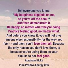 My happiness depends on me ~ Abraham-Hicks thanks for the reminder Abe...really needed it today.