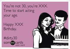 You're not 30, you're XXX. Time to start acting your age. Happy XXX Birthday. #dirty30.