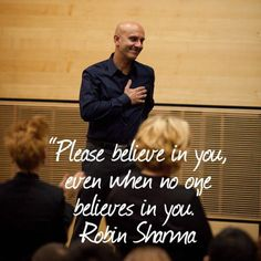 Please believe in you, even when no one believes in you. Robin Sharma