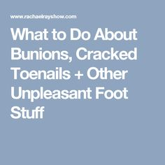 What to Do About Bunions, Cracked Toenails + Other Unpleasant Foot Stuff