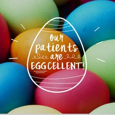 THANKS TO OUR PATIENTS for making every day at our practice so much fun! You're all a bunch of good eggs!