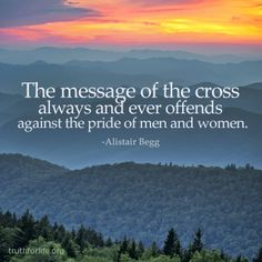 """The message of the cross always and ever offends against the pride of men and women."" -Alistair Begg http://www.truthforlife.org/blog/ligonier-2013-conference-video-alistair-begg-preac/"