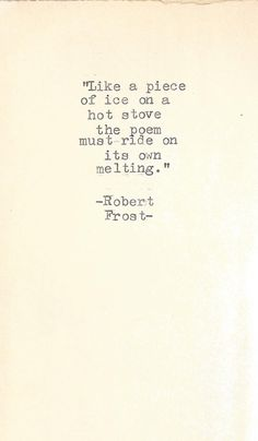 """""""Like a piece of ice on a hot stove the poem must ride on its own melting"""" ~Robert Frost"""