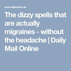 The dizzy spells that are actually migraines - without the headache | Daily Mail Online