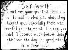"~Self-Worth~ Sometimes your greatest teachers in life had no idea just what they taught you. Especially those who treated you the worst. The day you said, ""I deserve much better than this"" was the day you graduated from their class. The Words, Quotes To Live By, Me Quotes, Quotable Quotes, Funny Quotes, Narcissistic Abuse Recovery, Abuse Survivor, I Deserve, Deserve Better"