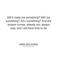 "Anis Mojgani - ""Will it make me something? Will I be something? Am I something? And the answer comes,..."". inspirational"