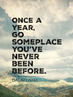 My motto. Once a year, go someplace you've never been before. Poster by Ashleigh Lay