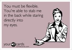 Free and Funny Workplace Ecard: You must be flexible. You're able to stab me in the back while staring directly into my eyes. Create and send your own custom Workplace ecard. Funny True Quotes, Funny Jokes, Hilarious, Great Quotes, Quotes To Live By, Me Quotes, Work Motivation, I Love To Laugh, E Cards