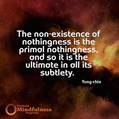 The non-existence of nothingness is the primal nothingness and so it is the ultimate in all its subtlety. - Yung-chia