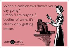 Free, Confession Ecard: When a cashier asks 'how's your day going?' I reply 'I am buying 3 bottles of wine, it's clearly only getting better. Jena, Just In Case, Just For You, Only Getting Better, Wine Quotes, Wine Sayings, In Vino Veritas, Haha Funny, Funny Stuff